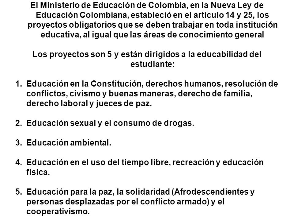 El Ministerio de Educación de Colombia, en la Nueva Ley de Educación Colombiana, estableció en el artículo 14 y 25, los proyectos obligatorios que se deben trabajar en toda institución educativa, al igual que las áreas de conocimiento general