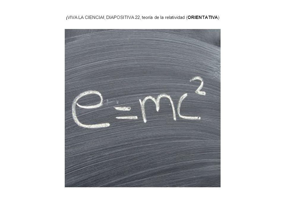 ¡VIVA LA CIENCIA!, DIAPOSITIVA 22, teoría de la relatividad (ORIENTATIVA)