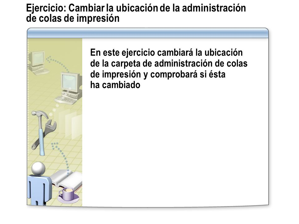 Ejercicio: Cambiar la ubicación de la administración de colas de impresión