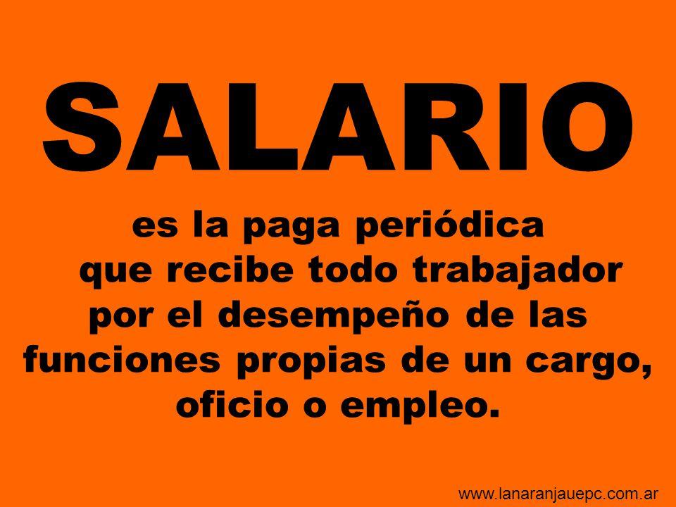 SALARIO es la paga periódica que recibe todo trabajador por el desempeño de las funciones propias de un cargo, oficio o empleo.