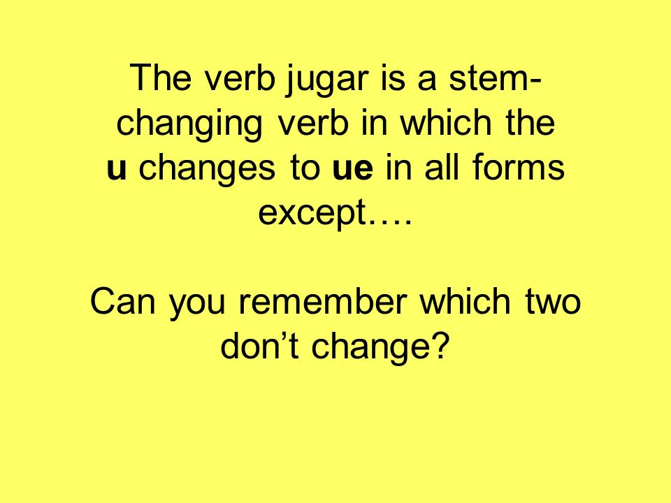 The verb jugar is a stem-changing verb in which the u changes to ue in all forms except….