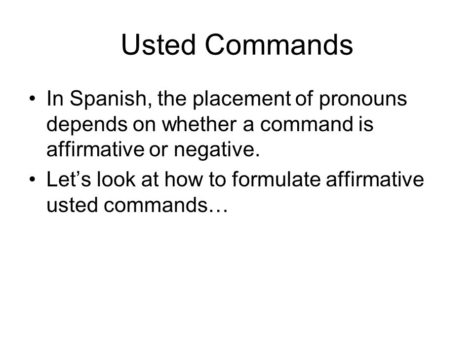 Usted Commands In Spanish, the placement of pronouns depends on whether a command is affirmative or negative.