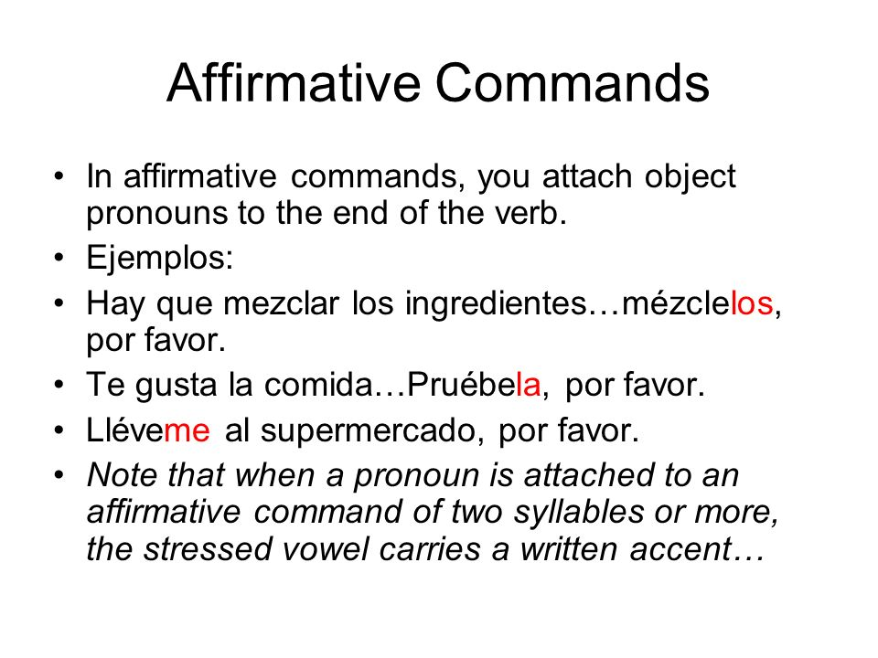 Affirmative Commands In affirmative commands, you attach object pronouns to the end of the verb. Ejemplos: