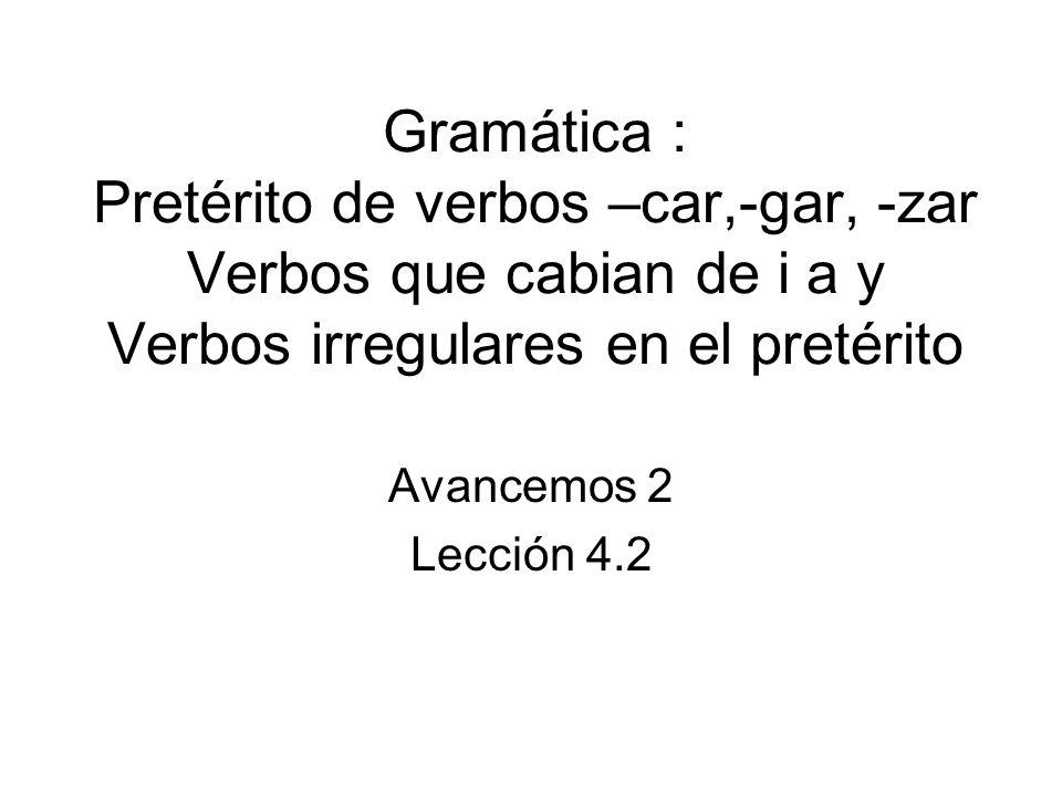 Gramática : Pretérito de verbos –car,-gar, -zar Verbos que cabian de i a y Verbos irregulares en el pretérito