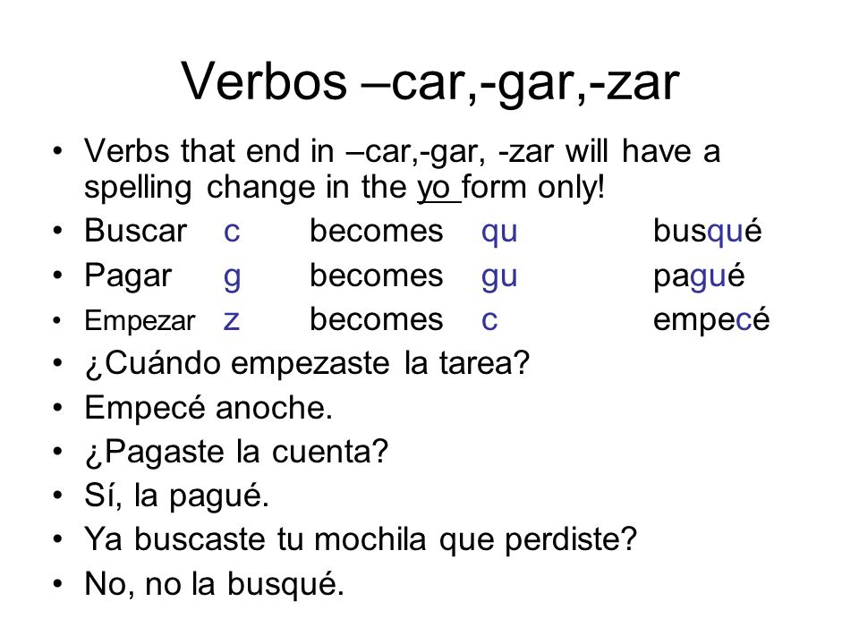 Verbos –car,-gar,-zar Verbs that end in –car,-gar, -zar will have a spelling change in the yo form only!