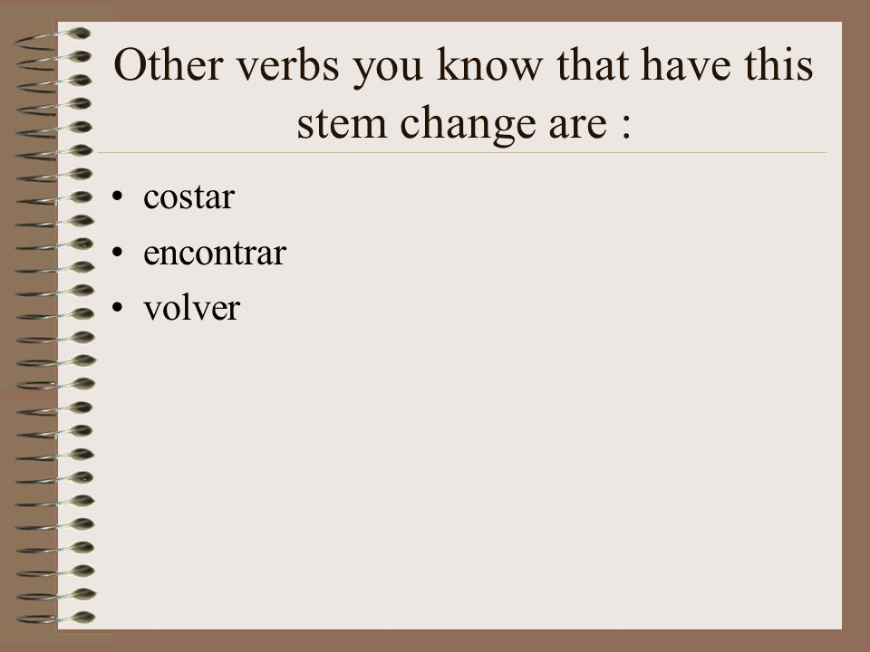 Other verbs you know that have this stem change are :