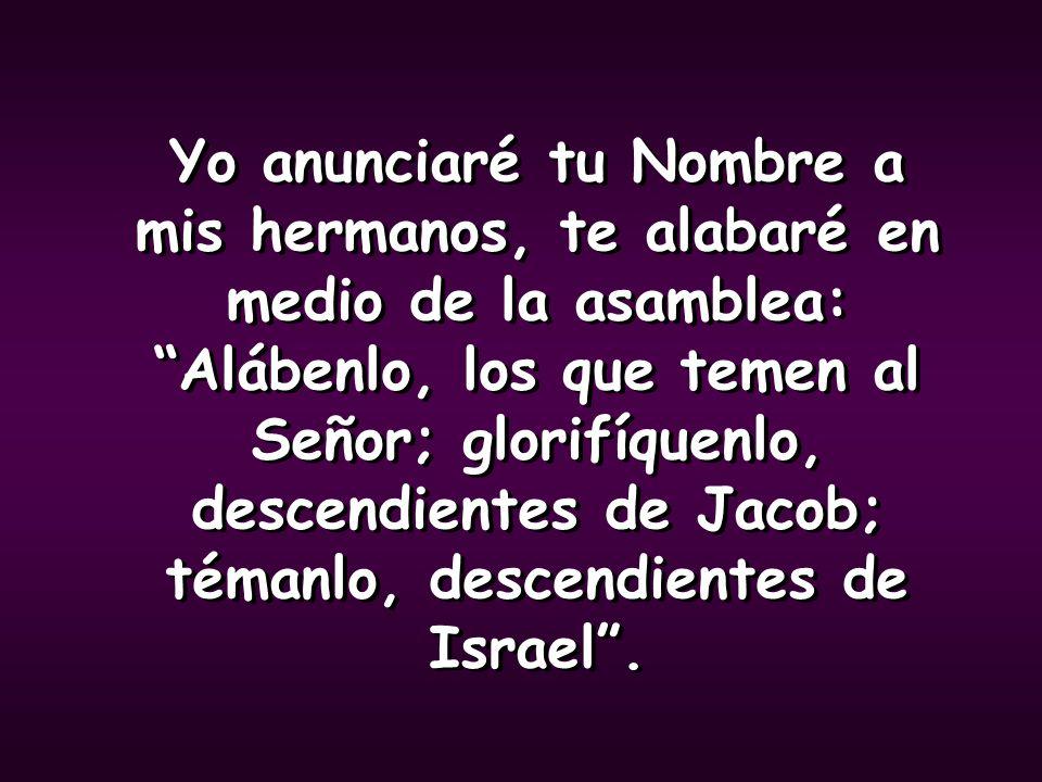 Yo anunciaré tu Nombre a mis hermanos, te alabaré en medio de la asamblea: Alábenlo, los que temen al Señor; glorifíquenlo, descendientes de Jacob; témanlo, descendientes de Israel .