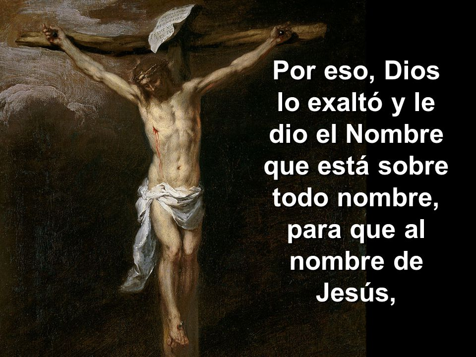 Por eso, Dios lo exaltó y le dio el Nombre que está sobre todo nombre, para que al nombre de Jesús,