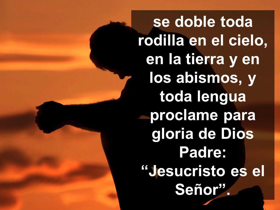se doble toda rodilla en el cielo, en la tierra y en los abismos, y toda lengua proclame para gloria de Dios Padre: Jesucristo es el Señor .