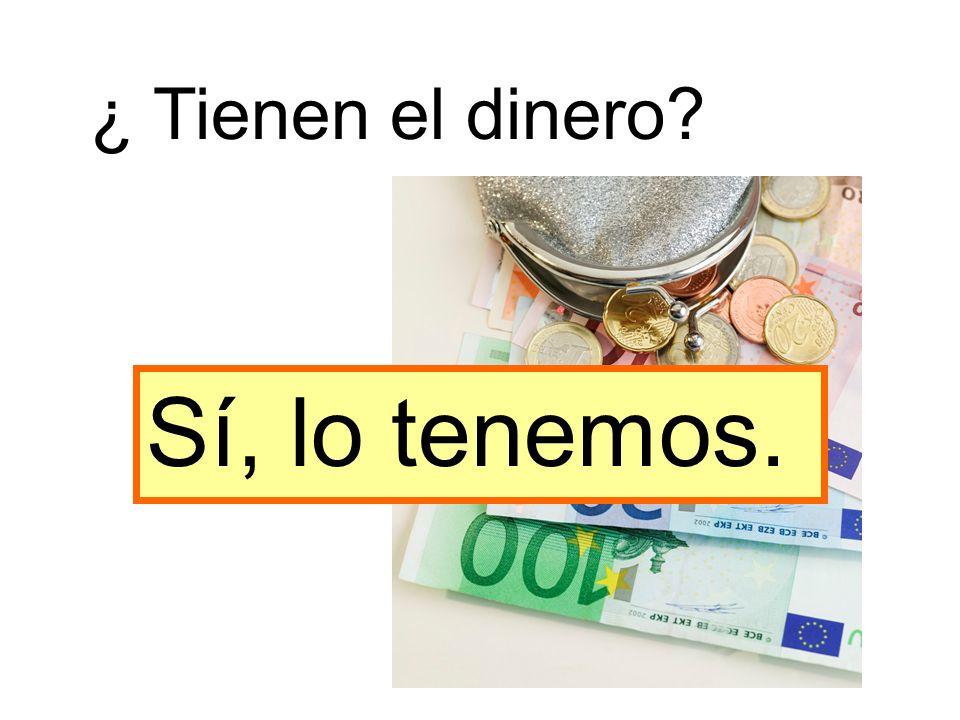 ¿ Tienen el dinero Sí, lo tenemos.
