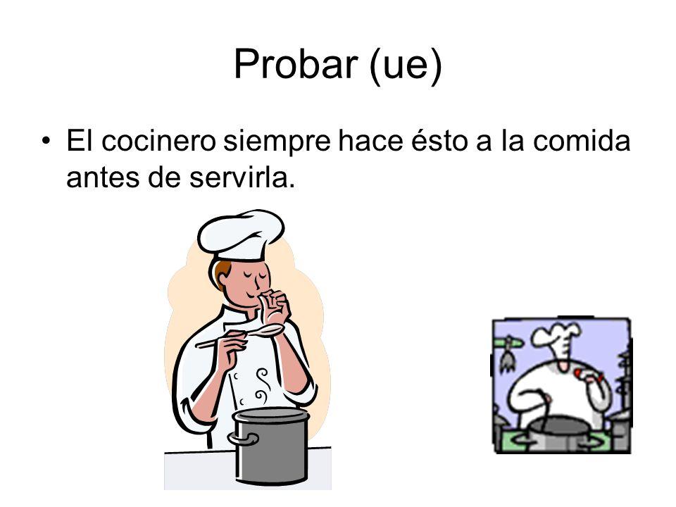 Probar (ue) El cocinero siempre hace ésto a la comida antes de servirla.