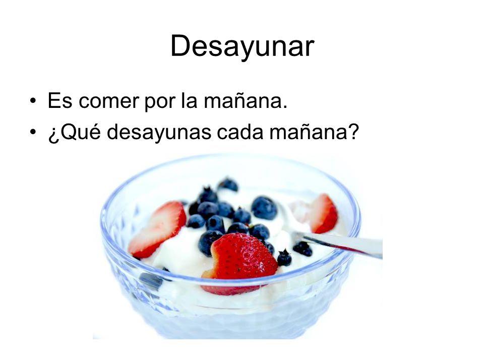 Desayunar Es comer por la mañana. ¿Qué desayunas cada mañana