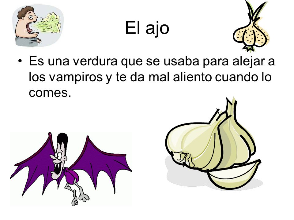 El ajo Es una verdura que se usaba para alejar a los vampiros y te da mal aliento cuando lo comes.