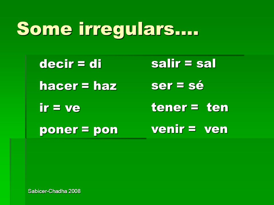 Some irregulars…. decir = di salir = sal hacer = haz ser = sé ir = ve