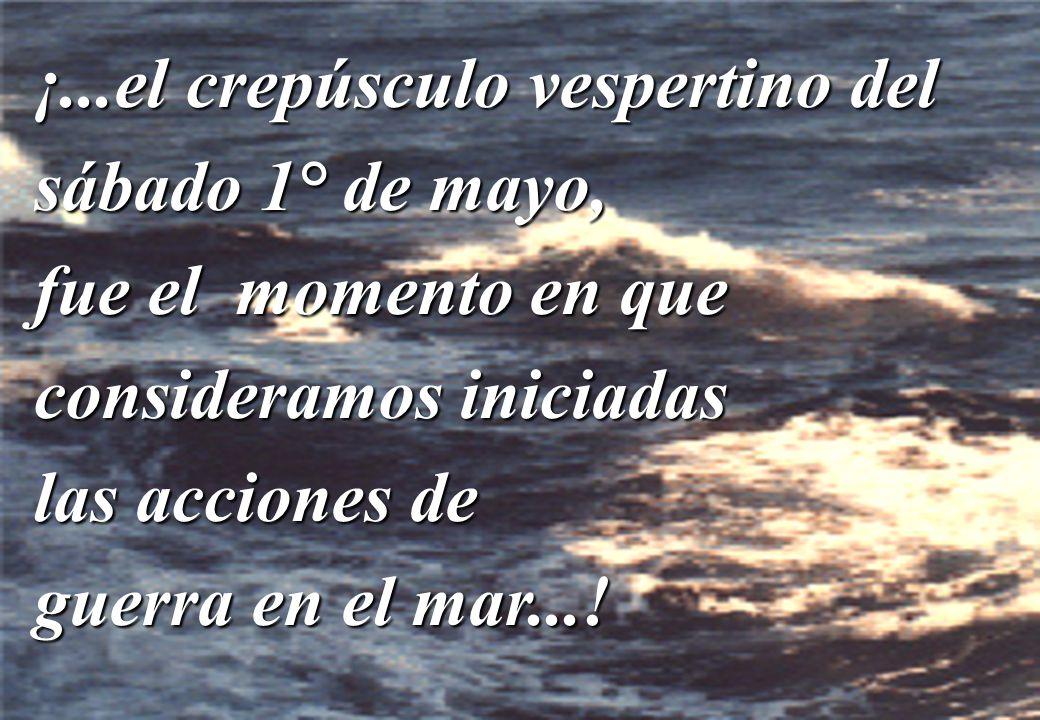 ¡...el crepúsculo vespertino del sábado 1° de mayo, fue el momento en que consideramos iniciadas las acciones de guerra en el mar...!
