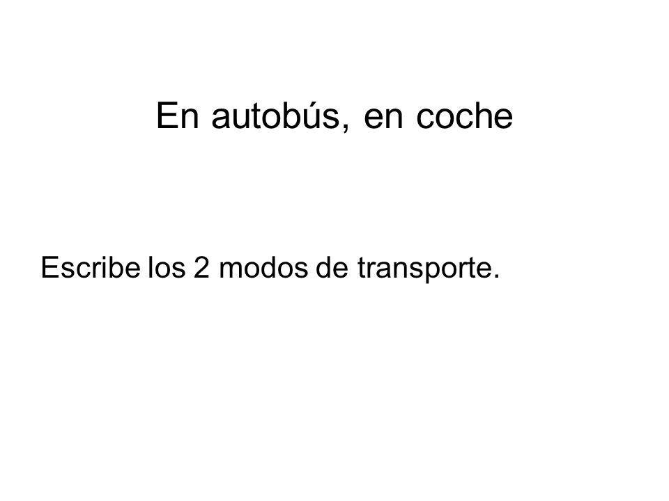 En autobús, en coche Escribe los 2 modos de transporte.
