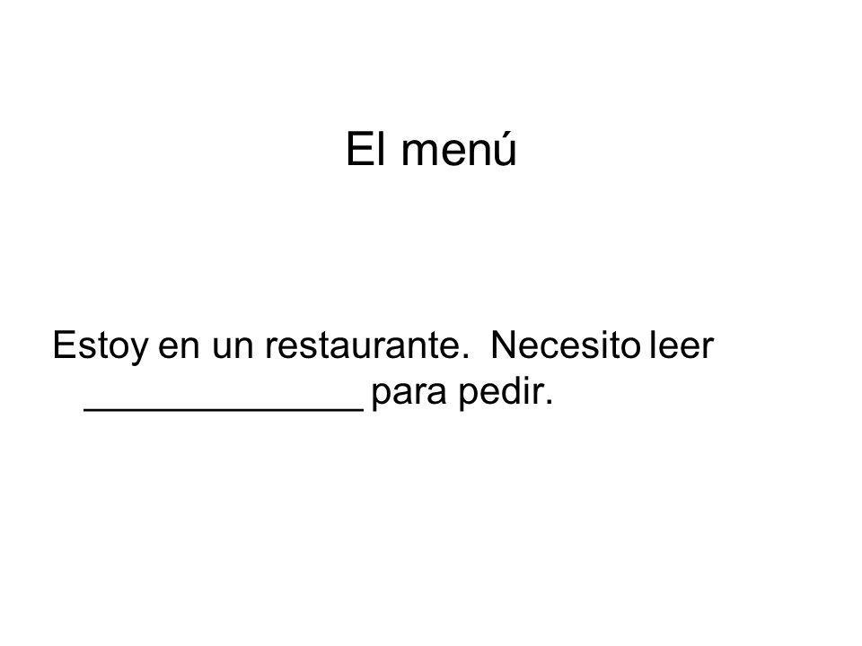 El menú Estoy en un restaurante. Necesito leer _____________ para pedir.