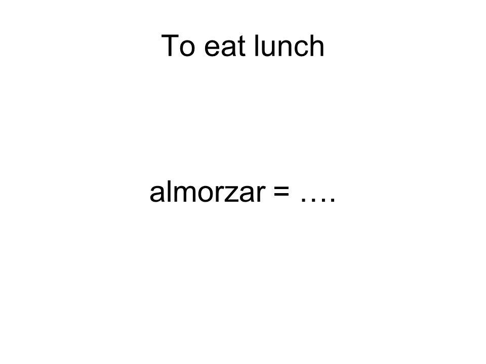 To eat lunch almorzar = ….