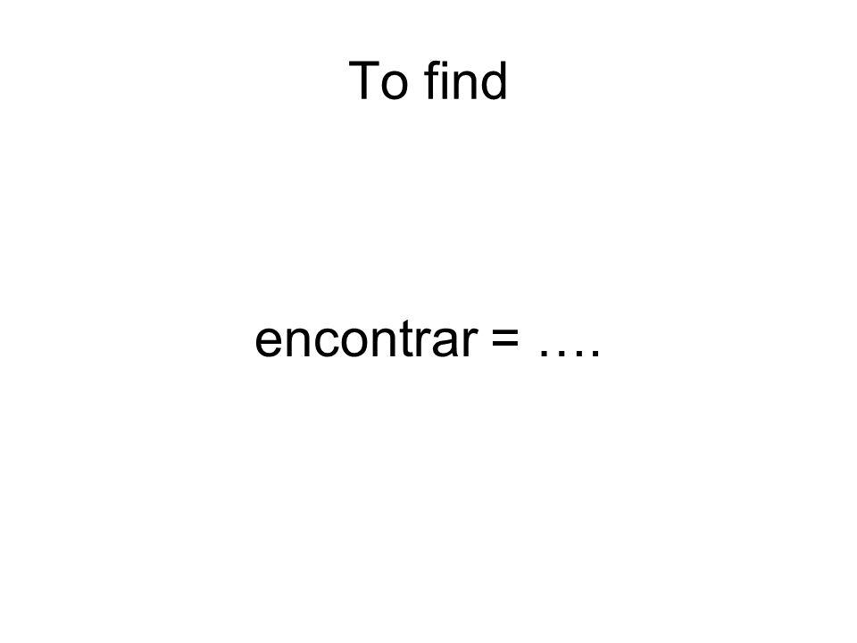To find encontrar = ….