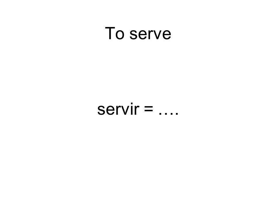 To serve servir = ….