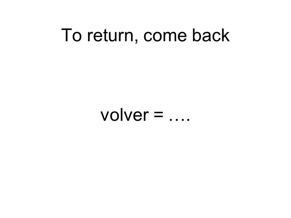 To return, come back volver = ….