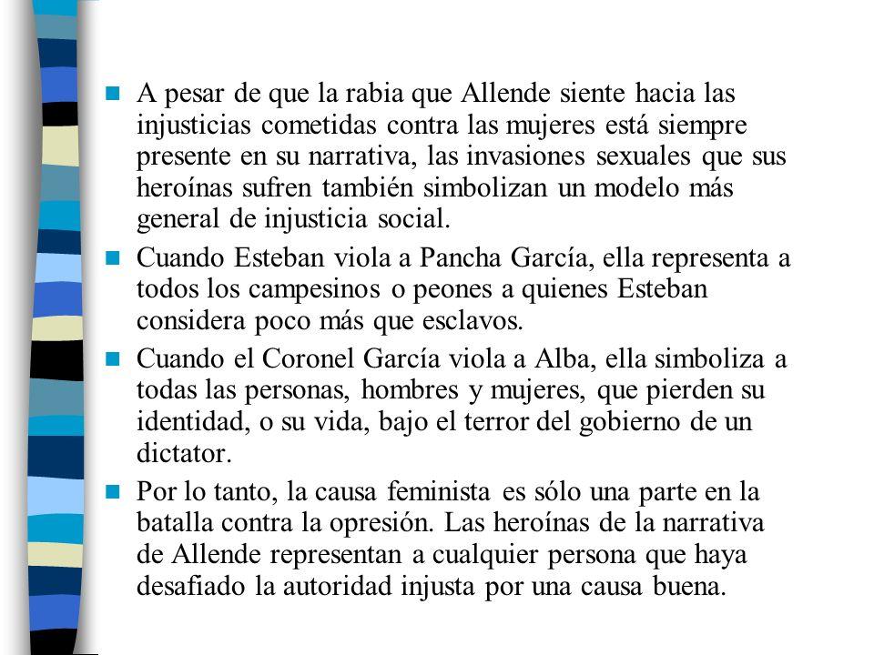A pesar de que la rabia que Allende siente hacia las injusticias cometidas contra las mujeres está siempre presente en su narrativa, las invasiones sexuales que sus heroínas sufren también simbolizan un modelo más general de injusticia social.