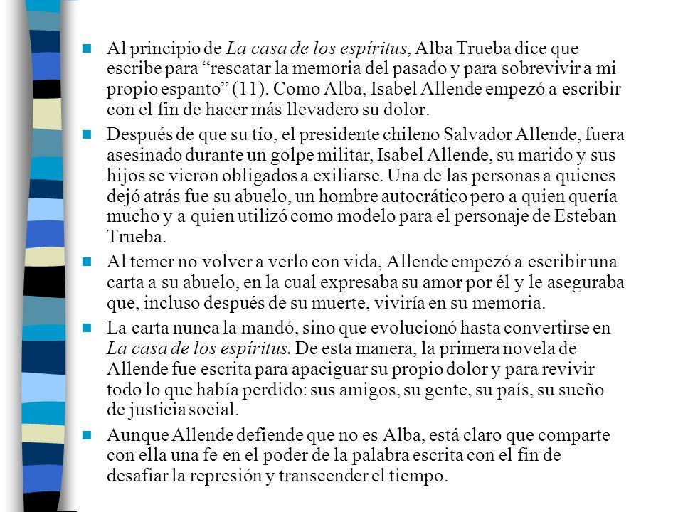 Al principio de La casa de los espíritus, Alba Trueba dice que escribe para rescatar la memoria del pasado y para sobrevivir a mi propio espanto (11). Como Alba, Isabel Allende empezó a escribir con el fin de hacer más llevadero su dolor.