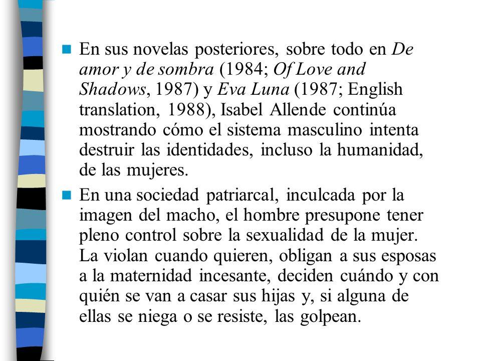 En sus novelas posteriores, sobre todo en De amor y de sombra (1984; Of Love and Shadows, 1987) y Eva Luna (1987; English translation, 1988), Isabel Allende continúa mostrando cómo el sistema masculino intenta destruir las identidades, incluso la humanidad, de las mujeres.
