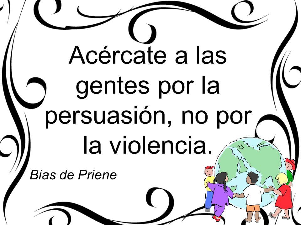 Acércate a las gentes por la persuasión, no por la violencia.