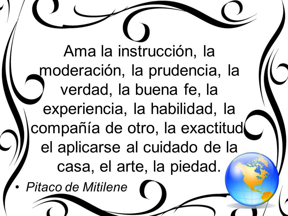 Ama la instrucción, la moderación, la prudencia, la verdad, la buena fe, la experiencia, la habilidad, la compañía de otro, la exactitud, el aplicarse al cuidado de la casa, el arte, la piedad.