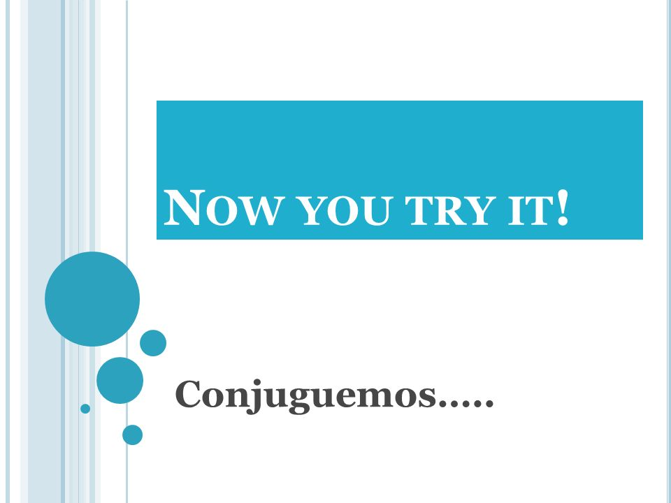 Now you try it! Conjuguemos…..