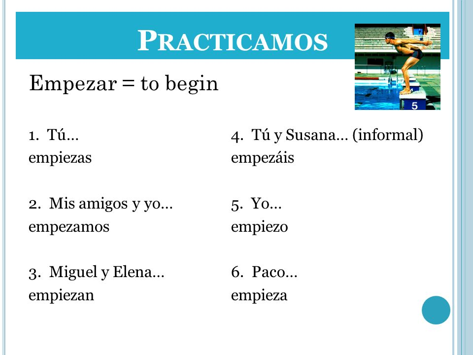 Practicamos Empezar = to begin