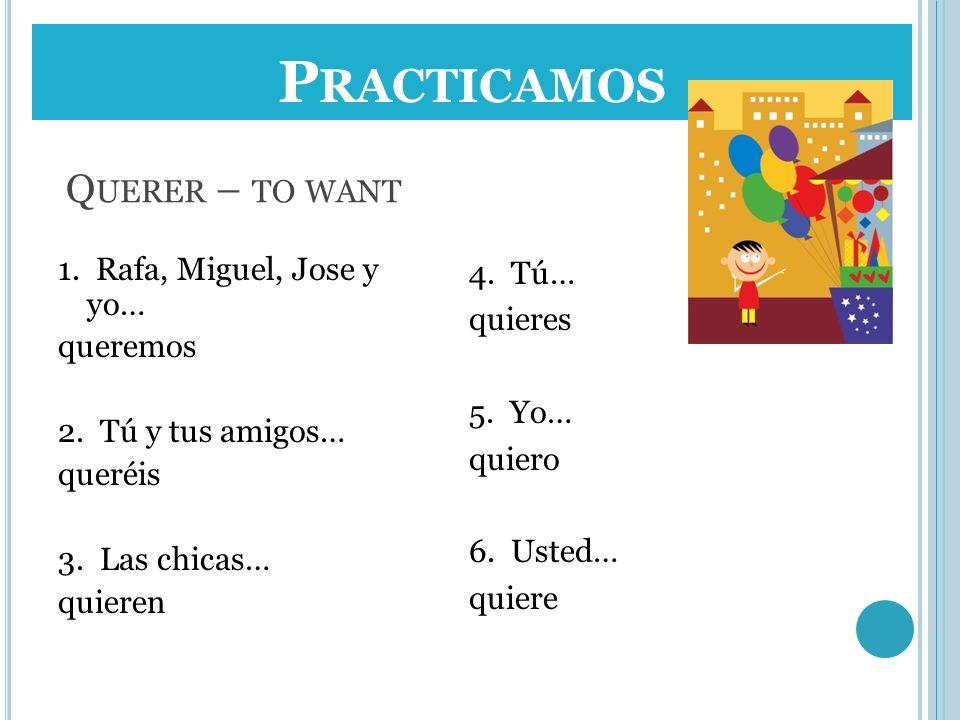 Practicamos Practicamos Querer – to want 1. Rafa, Miguel, Jose y yo…