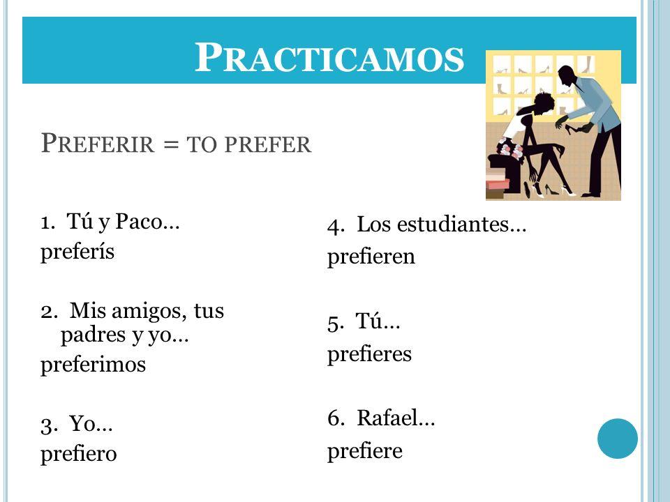 Practicamos Preferir = to prefer 1. Tú y Paco… preferís