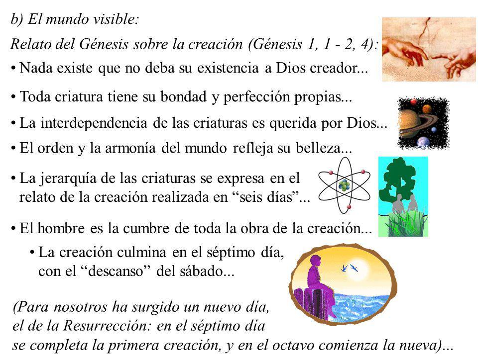 b) El mundo visible: Relato del Génesis sobre la creación (Génesis 1, 1 - 2, 4): Nada existe que no deba su existencia a Dios creador...