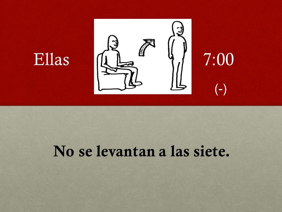 Ellas 7:00 (-) No se levantan a las siete.