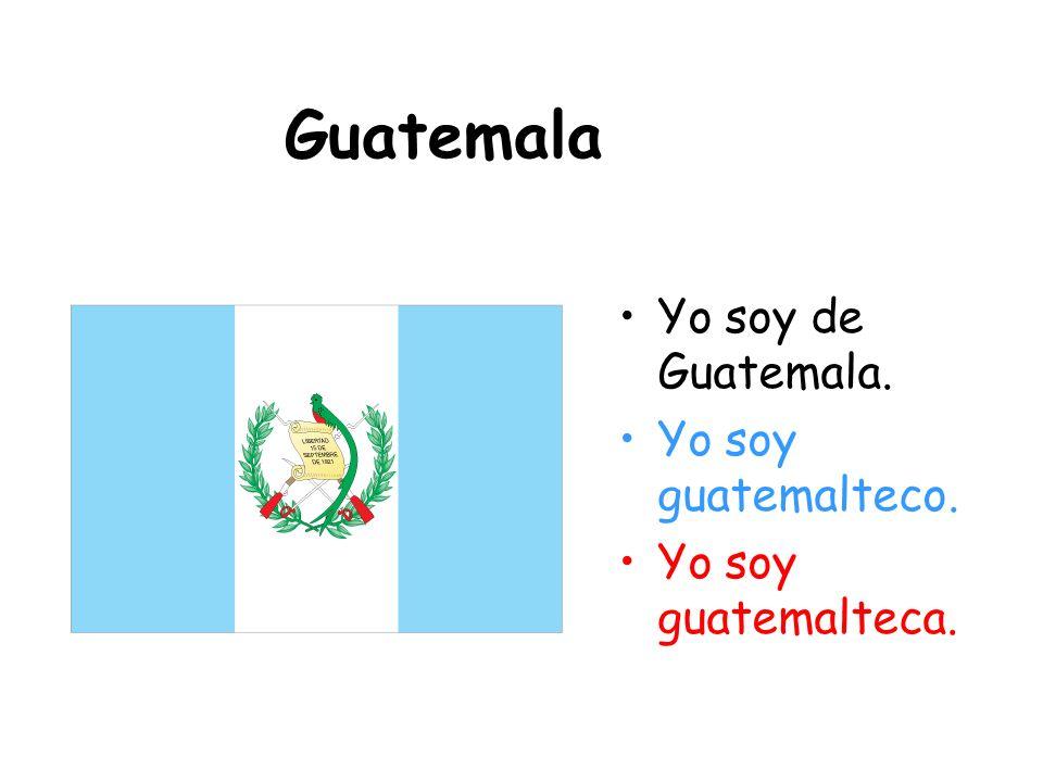 Guatemala Yo soy de Guatemala. Yo soy guatemalteco.