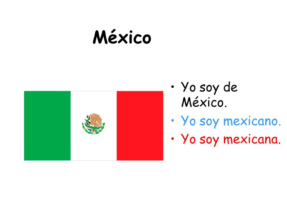 México Yo soy de México. Yo soy mexicano. Yo soy mexicana.