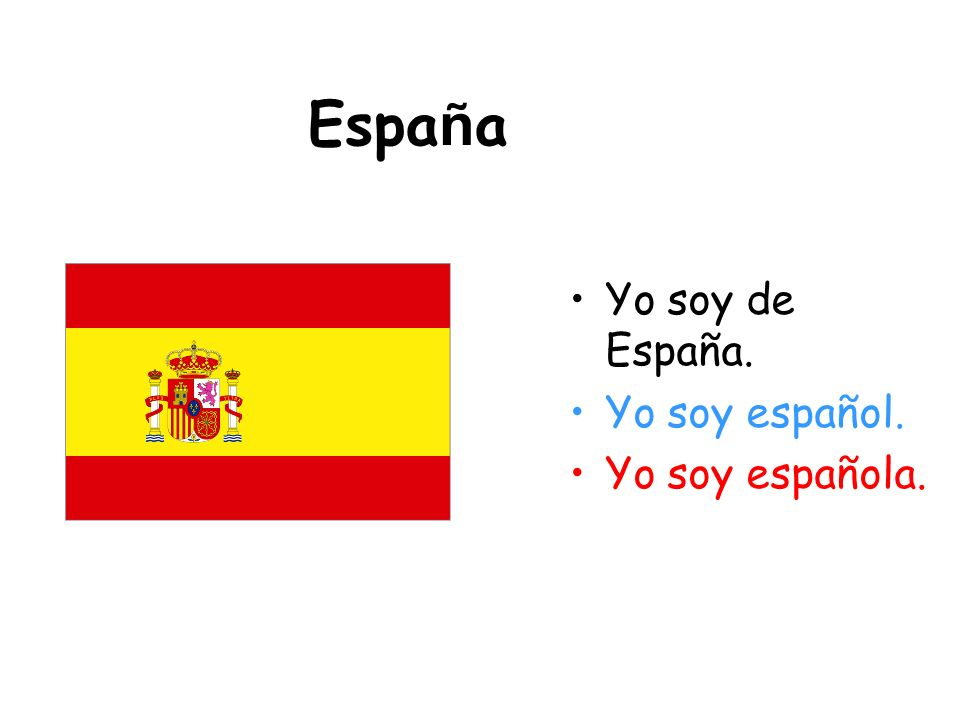 España Yo soy de España. Yo soy español. Yo soy española.