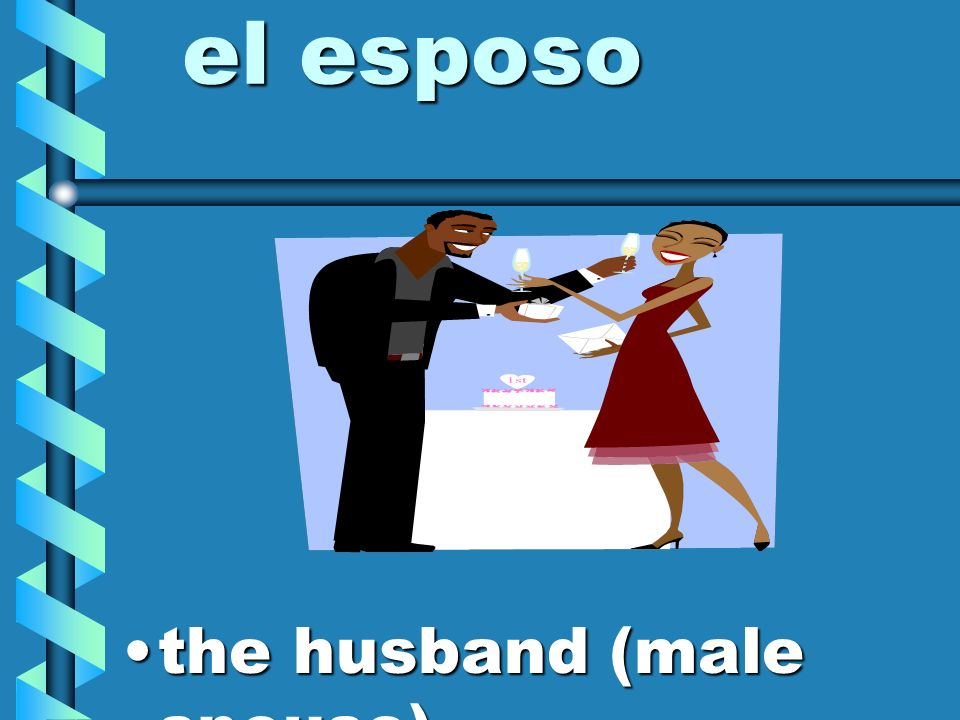 el esposo the husband (male spouse)