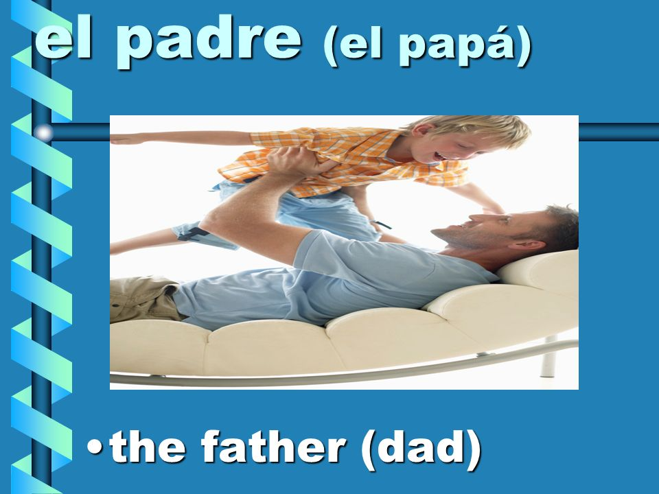 el padre (el papá) the father (dad)
