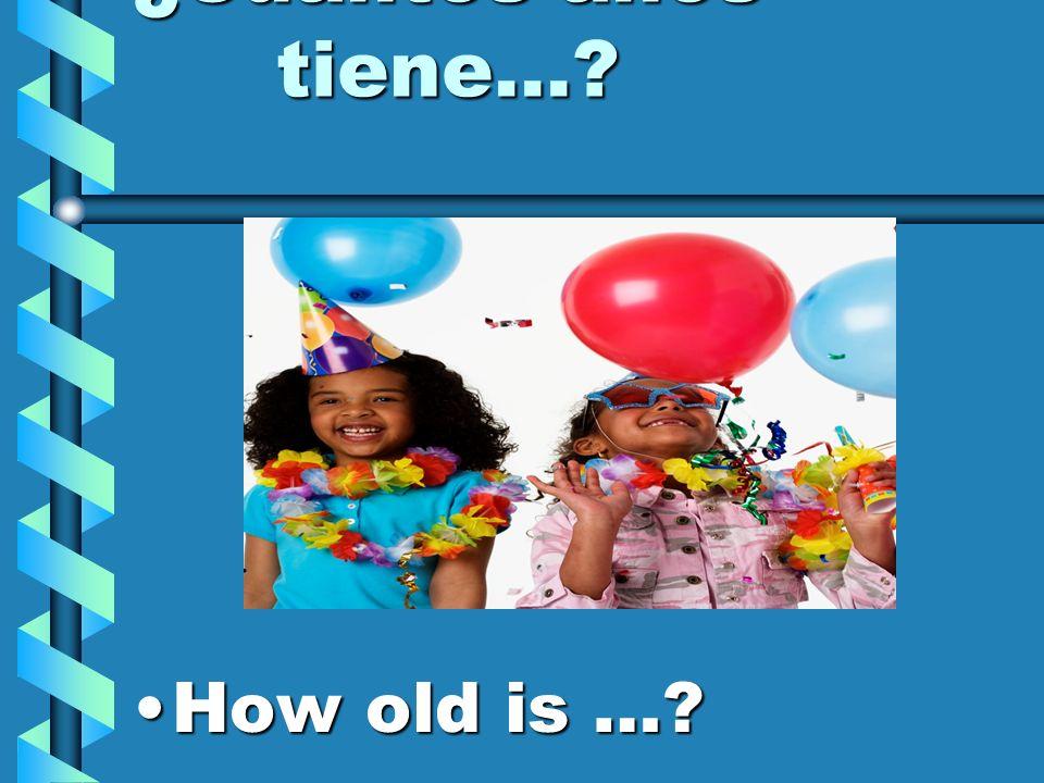 ¿Cuántos años tiene… How old is …