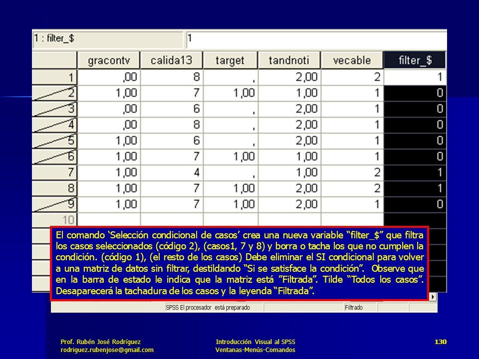 El comando 'Selección condicional de casos' crea una nueva variable filter_$ que filtra los casos seleccionados (código 2), (casos1, 7 y 8) y borra o tacha los que no cumplen la condición. (código 1), (el resto de los casos) Debe eliminar el SI condicional para volver a una matriz de datos sin filtrar, destildando Si se satisface la condición . Observe que en la barra de estado le indica que la matriz está Filtrada . Tilde Todos los casos . Desaparecerá la tachadura de los casos y la leyenda Filtrada .