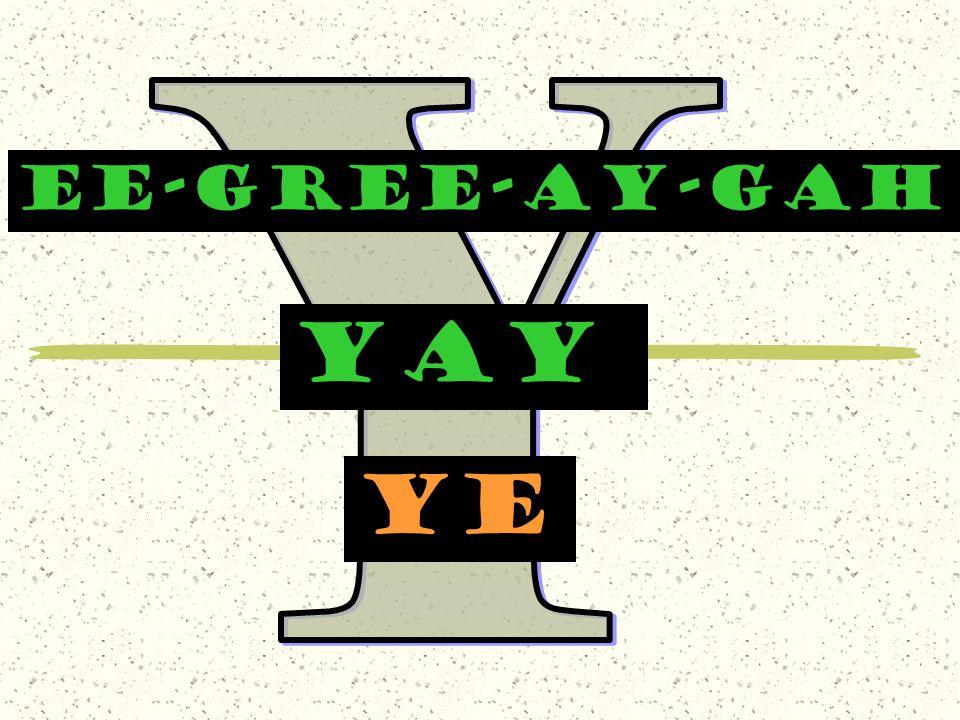 Y EE-GREE-AY-GAH yay ye