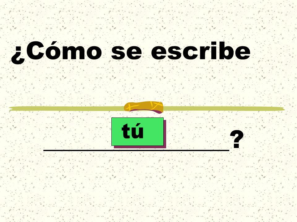 ¿Cómo se escribe _______________ tú