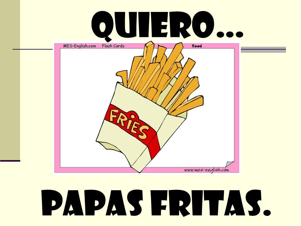 quiero… Papas fritas.