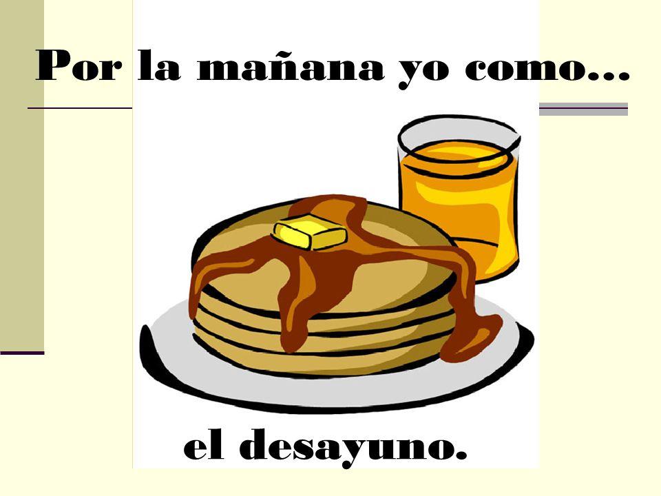 Por la mañana yo como… el desayuno.