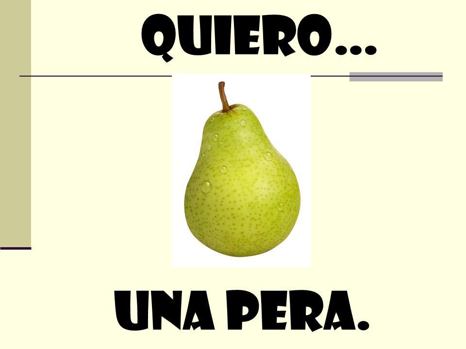 quiero… Una pera.