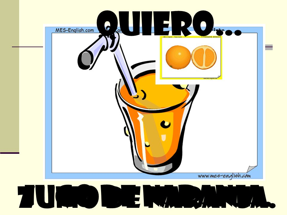 quiero… zumo de naranja. Jugo de naranja.