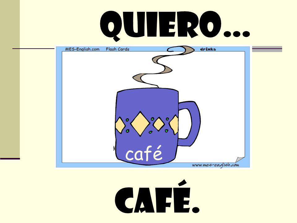 quiero… café café.